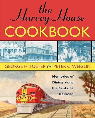 The Harvey House Cookbook: Memories of Dining Along the Santa Fe Railway - Foster, George H, and Weiglin, Peter C
