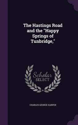 The Hastings Road and the Happy Springs of Tunbridge, - Harper, Charles George