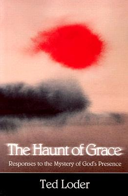 The Haunt of Grace: Responses to the Mystery of God's Presence - Loder, Ted