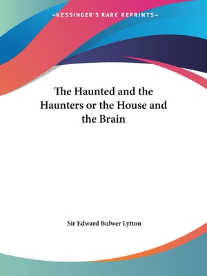 The Haunted and the Haunters or the House and the Brain - Lytton, Edward Bulwer, Sir