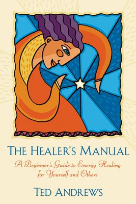 The Healer's Manual: A Beginner's Guide to Energy Healing for Yourself and Others - Andrews, Ted