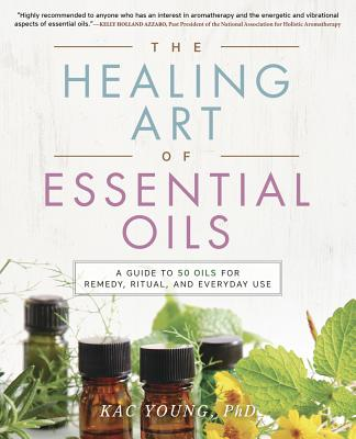 The Healing Art of Essential Oils: A Guide to 50 Oils for Remedy, Ritual, and Everyday Use - Young, Kac, Dr.