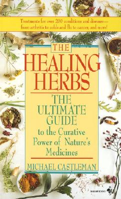 The Healing Herbs: The Ultimate Guide to the Curative Power of Nature's Medicines - Castleman, Michael