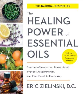 The Healing Power of Essential Oils: Soothe Inflammation, Boost Mood, Prevent Autoimmunity, and Feel Great in Every Way - Zielinski, Eric