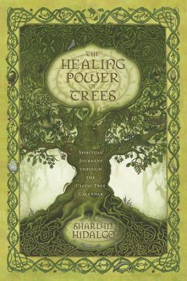 The Healing Power of Trees: Spiritual Journeys Through the Celtic Tree Calendar - Hidalgo, Sharlyn