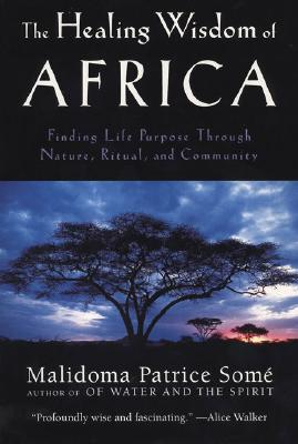 The Healing Wisdom of Africa - Some, Malidoma Patrice, Ph.D.