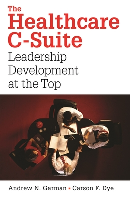The Healthcare C-Suite: Leadership Development at the Top - Garman, Andrew N