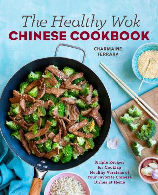 The Healthy Wok Chinese Cookbook: Fresh Recipes to Sizzle, Steam, and Stir-Fry Restaurant Favorites at Home - Ferrara, Charmaine