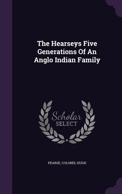 The Hearseys Five Generations of an Anglo Indian Family - Pearse, Colonel Hugh