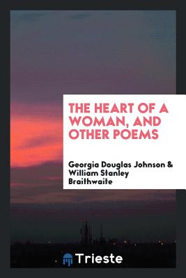 The Heart of a Woman, and Other Poems - Johnson, Georgia Douglas, and Braithwaite, William Stanley