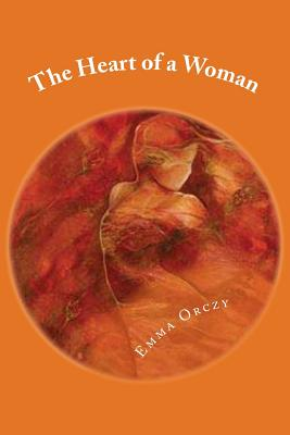 The Heart of a Woman - Orczy, Emmuska, Baroness