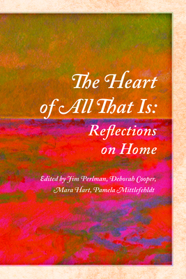 The Heart of All That Is: Reflections on Home - Perlman, Jim (Editor), and Cooper, Deborah (Editor), and Hart, Mara (Editor)