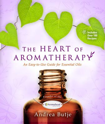 The Heart of Aromatherapy: An Easy-To-Use Guide for Essential Oils - Butje, Andrea