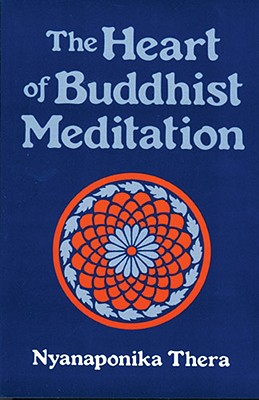 The Heart of Buddhist Meditation (Satipatthana): A Handbook of Mental Training Based on the Buddha's Way of Mindfulness, with an Anthology of Relevant Texts Translated from the Pali and Sanskrit - Thera, Nyanaponika