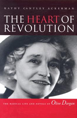 The Heart of Revolution: The Radical Life and Novels of Olive Dargan - Ackerman, Kathy Cantley