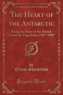 The Heart of the Antarctic: Being the Story of the British Antarctic Expedition 1907-1909 (Classic Reprint) - Shackleton, Ernest, Sir