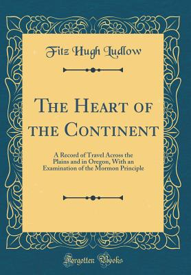 The Heart of the Continent: A Record of Travel Across the Plains and in Oregon, with an Examination of the Mormon Principle (Classic Reprint) - Ludlow, Fitz Hugh