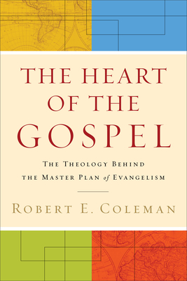 The Heart of the Gospel: The Theology Behind the Master Plan of Evangelism - Coleman, Robert E