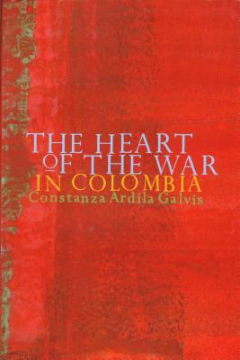 The Heart of the War in Colombia - Ardila-Galvez, Constanza