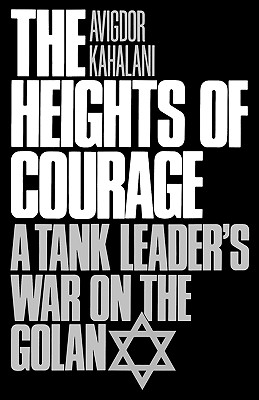 The Heights of Courage: A Tank Leader's War on the Golan - Kahalani, Avigdor