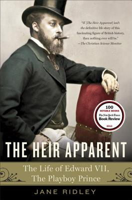 The Heir Apparent: A Life of Edward VII, the Playboy Prince - Ridley, Jane