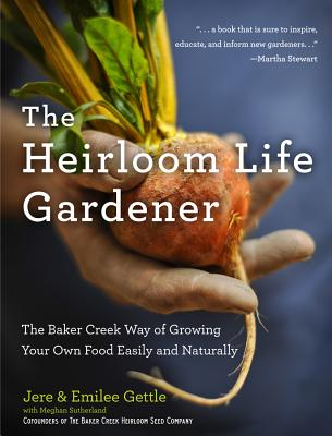 The Heirloom Life Gardener: The Baker Creek Way of Growing Your Own Food Easily and Naturally - Gettle, Jere, and Gettle, Emilee, and Sutherland, Meghan