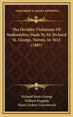 The Heraldic Visitations of Staffordshire Made by Sir Richard St. George, Norroy, in 1614 (1885) - Saint-George, Richard, and Dugdale, William, Sir, and Grazebrook, Henry Sydney (Editor)