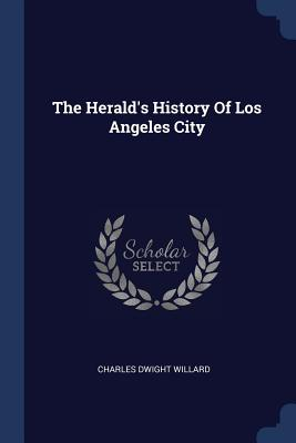 The Herald's History of Los Angeles City - Willard, Charles Dwight