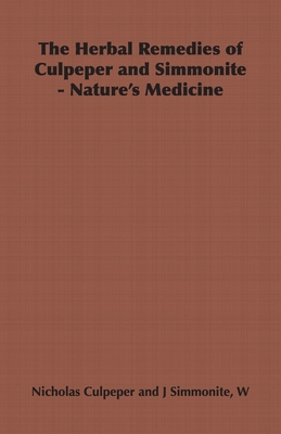 The Herbal Remedies of Culpeper and Simmonite - Nature's Medicine - Culpeper, Nicholas