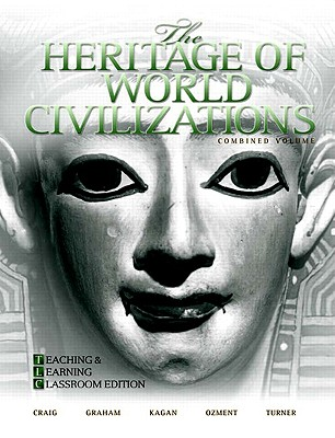 The Heritage of World Civilizations, Combined Volume: Teaching and Learning Classroom Edition - Craig, Albert M, Professor, and Graham, William A, and Kagan, Donald