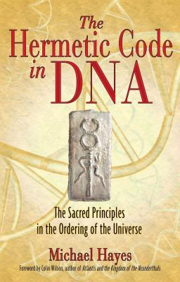 The Hermetic Code in DNA: The Sacred Principles in the Ordering of the Universe - Hayes, Michael, and Wilson, Colin (Foreword by)