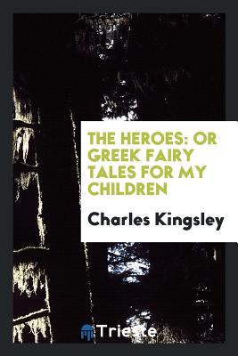 The Heroes: Or Greek Fairy Tales for My Children - Kingsley, Charles