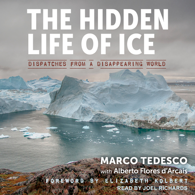 The Hidden Life of Ice: Dispatches from a Disappearing World - Tedesco, Marco, and D'Arcais, Alberto Flores, and Richards, Joel (Narrator)