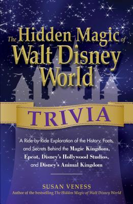 The Hidden Magic of Walt Disney World Trivia: A Ride-By-Ride Exploration of the History, Facts, and Secrets Behind the Magic Kingdom, Epcot, Disney's Hollywood Studios, and Disney's Animal Kingdom - Veness, Susan