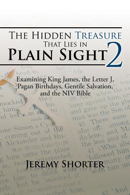 The Hidden Treasure That Lies in Plain Sight 2: Examining King James, the Letter J, Pagan Birthdays, Gentile Salvation, and the NIV Bible - Shorter, Jeremy