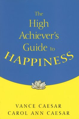 The High Achiever's Guide to Happiness - Caesar, Vance, Dr. (Editor), and Caesar, Carol Ann (Editor)