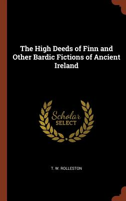 The High Deeds of Finn and Other Bardic Fictions of Ancient Ireland - Rolleston, T W