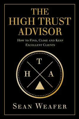 The High Trust Advisor: How to Find, Close and Keep Excellent Clients - Weafer, Sean