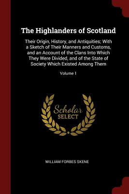 The Highlanders of Scotland: Their Origin, History, and Antiquities; With a Sketch of Their Manners and Customs, and an Account of the Clans Into Which They Were Divided, and of the State of Society Which Existed Among Them; Volume 1 - Skene, William Forbes