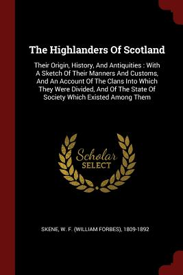 The Highlanders of Scotland: Their Origin, History, and Antiquities: With a Sketch of Their Manners and Customs, and an Account of the Clans Into Which They Were Divided, and of the State of Society Which Existed Among Them - Skene, W F (William Forbes) 1809-1892 (Creator)