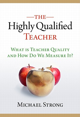 The Highly Qualified Teacher: What Is Teacher Quality and How Do We Measure It? - Strong, Michael