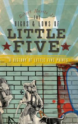 The Highs & Lows of Little Five: A History of Little Five Points - Hartle, Robert Jr