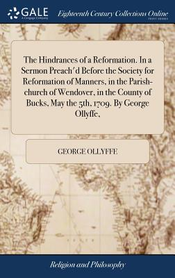 The Hindrances of a Reformation. in a Sermon Preach'd Before the Society for Reformation of Manners, in the Parish-Church of Wendover, in the County of Bucks, May the 5th, 1709. by George Ollyffe, - Ollyffe, George