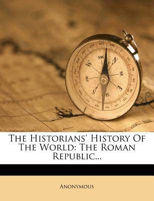 The Historians' History of the World: The Roman Republic - Anonymous