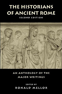 The Historians of Ancient Rome: An Anthology of the Major Writings - Mellor, Ron (Editor), and Ronald Mellor (Editor)