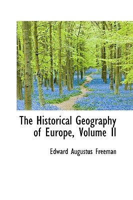 The Historical Geography of Europe, Volume II - Freeman, Edward Augustus