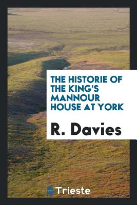The Historie of the King's Mannour House at York - Davies, R