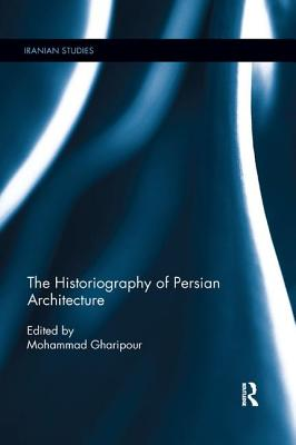 The Historiography of Persian Architecture - Gharipour, Mohammad (Editor)