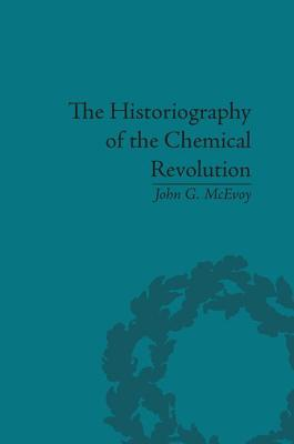 The Historiography of the Chemical Revolution: Patterns of Interpretation in the History of Science - McEvoy, John G.