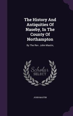 The History and Antiquities of Naseby, in the County of Northampton: By the REV. John Mastin, - Mastin, John, PhD